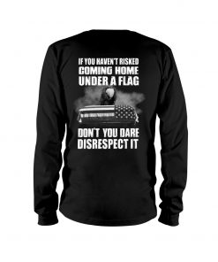 If you haven't risked coming home under a flag Don't you dare disrespect it long sleeve