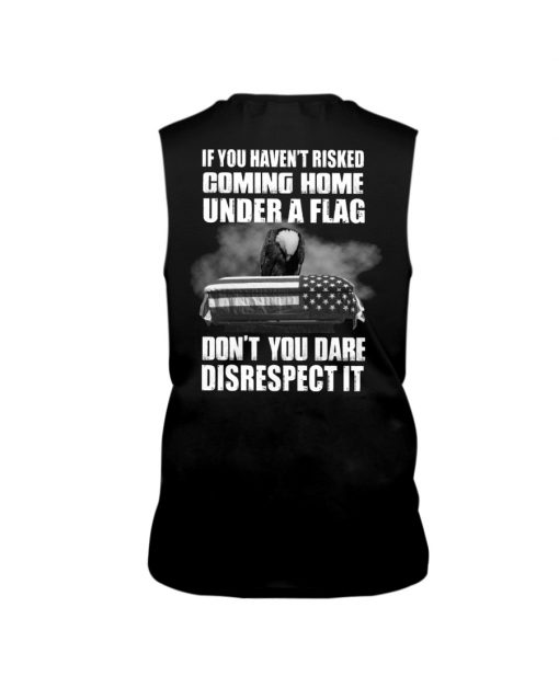 If you haven't risked coming home under a flag Don't you dare disrespect it tank top