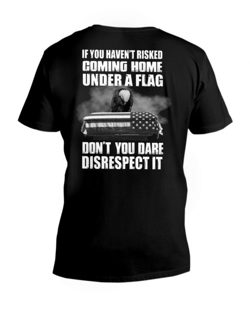 If you haven't risked coming home under a flag Don't you dare disrespect it v-neck