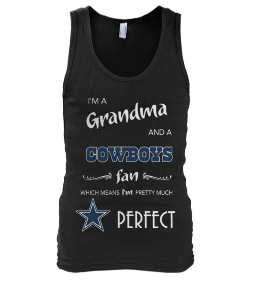I'm a grandma and a Cowboys fan Which means I'm pretty much perfect Tank top