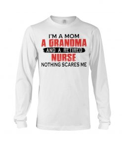 I'm a mom a grandma and a retired nurse nothing scares me Long sleeve