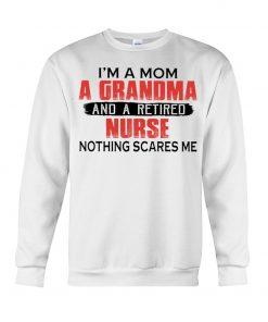 I'm a mom a grandma and a retired nurse nothing scares me Sweatshirt