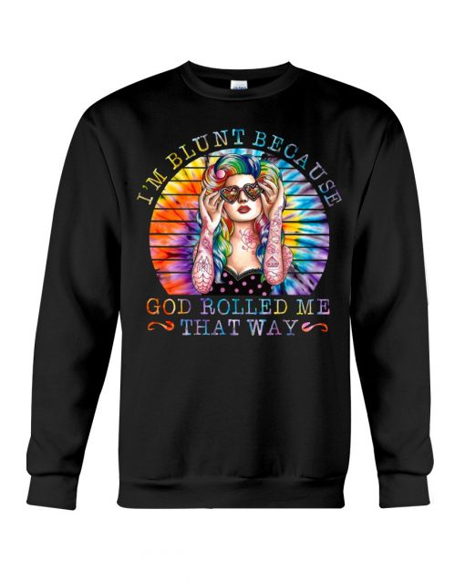 I'm blunt because god rolled me that way Sweatshirt