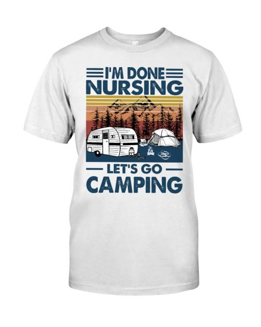 I'm done nursing Let's go camping T-shirt