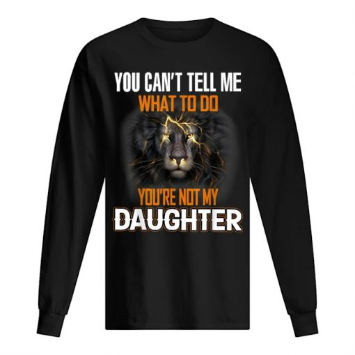 Lion King You can't tell me What to do You're not my daughter Long sleeve