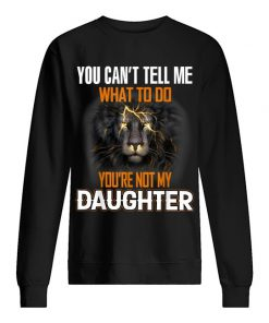 Lion King You can't tell me What to do You're not my daughter Sweatshirt