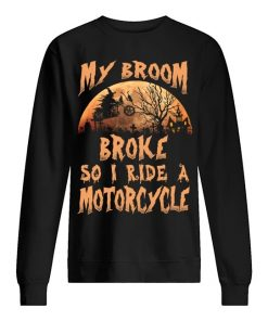 My broom broke so now I ride a motorcycle sweatshirt