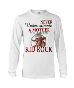 Never underestimate a mother who listens to Kid Rock Long sleeve
