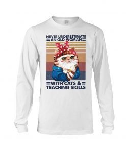 Never underestimate an old woman with cats and teaching skills long sleeve