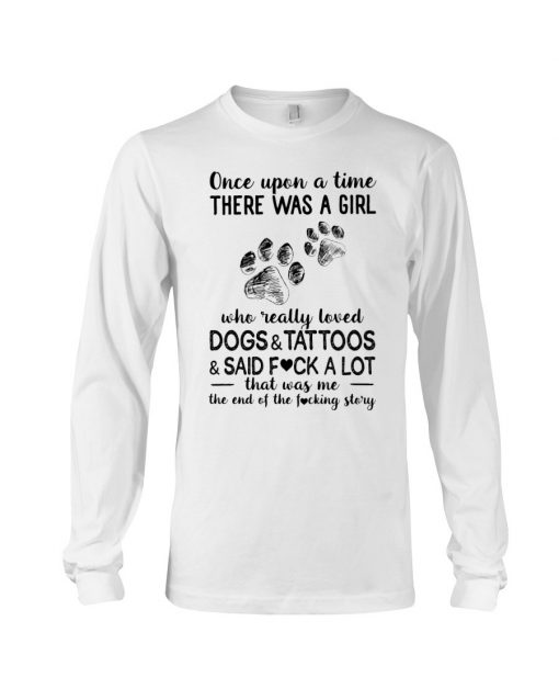 Once upon a time there was a girl who really loved Dogs and Tattoos and said fuck a lot Long sleeve