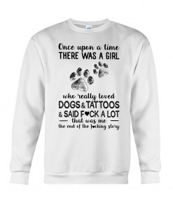 Once upon a time there was a girl who really loved Dogs and Tattoos and said fuck a lot Sweatshirt