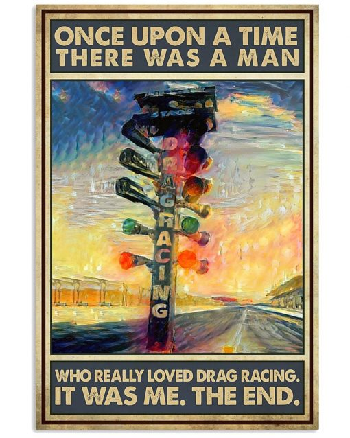 Once upon a time there was a man who really loved drag racing It was me The end poster
