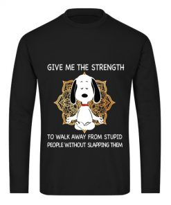 Snoopy Give me the strength to walk away from stupid people without slapping them long sleeve