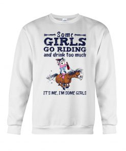 Some girls go riding and drink too much It's me Sweatshirt