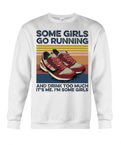 Some girls go running and drink too much It's me I'm some girls Sweatshirt