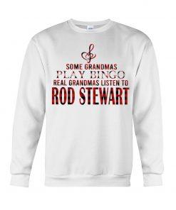 Some grandmas play bingo real grandmas listen to Rod Stewart sweatshirt