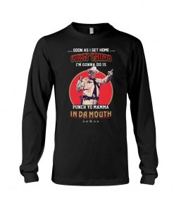 Soon as I get home first thing I'm gonna do is punch yo mama In da mouth Long sleeve