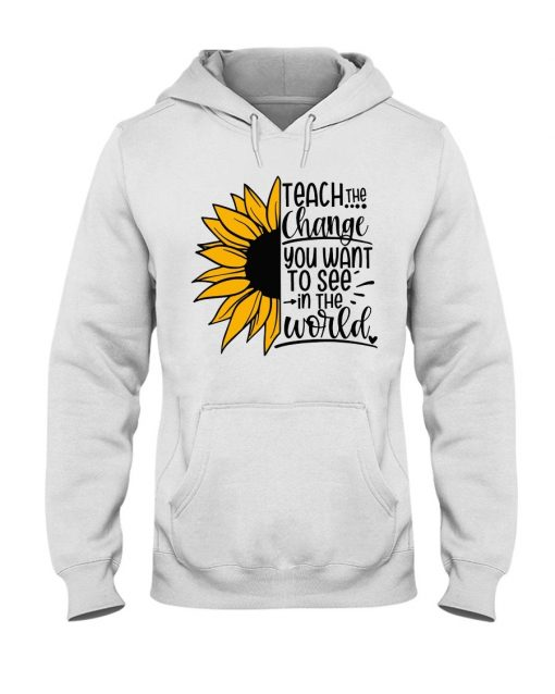 Sunflower Teach the change You want to see in the world shirt Hoodie