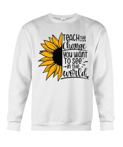 Sunflower Teach the change You want to see in the world shirt Sweatshirt