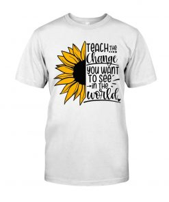 Sunflower Teach the change You want to see in the world shirt T-shirt