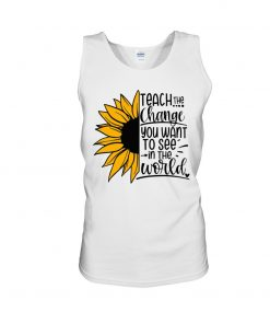 Sunflower Teach the change You want to see in the world shirt tank top