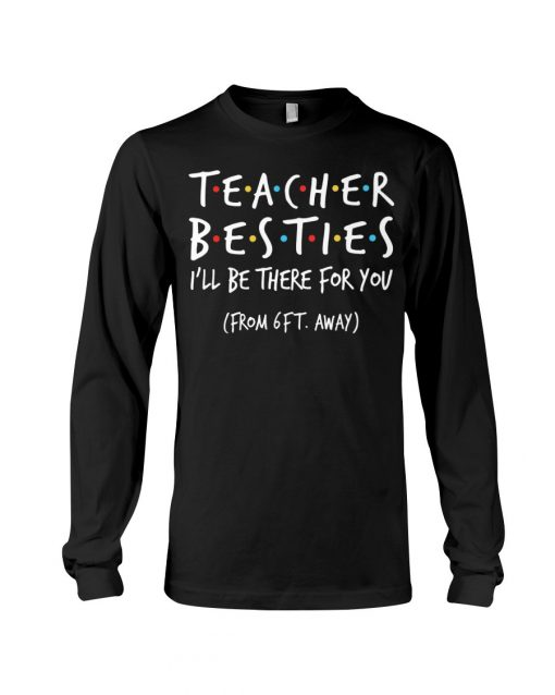 Teacher Besties I'll be there for you from 6ft away Long sleeve