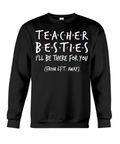 Teacher Besties I'll be there for you from 6ft away Sweatshirt1