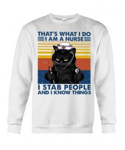That's what I do I am a Nurse I stab people and I know things Sweatshirt
