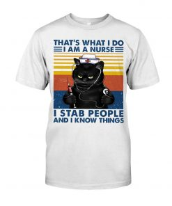 That's what I do I am a Nurse I stab people and I know things T-shirt