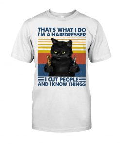 That's what I do I'm a hairdresser I cut people and I know things Cat shirt