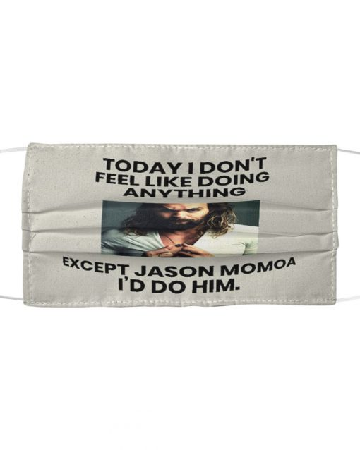 Today I don't feel like doing anything Except you Jason Momoa I'd do him face mask 1