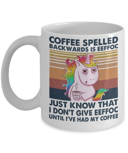 Unicorn Coffee spelled backwards is eeffoc Just know that I don't give eeffoc until I've had my coffee mug