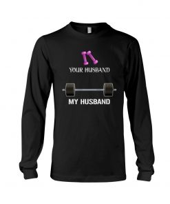 Weight training Your husband My husband long sleeve