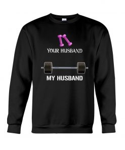 Weight training Your husband My husband sweatshirt