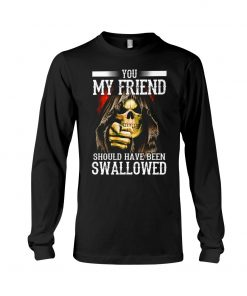 You my friend should have been swallowed Long sleeve