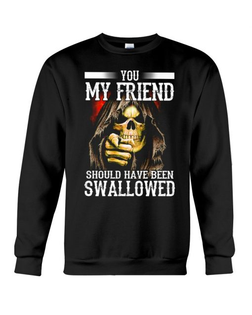 You my friend should have been swallowed Sweatshirt
