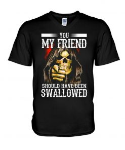 You my friend should have been swallowed V-neck