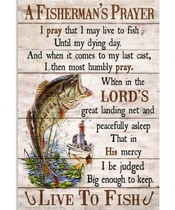 A Fisherman's Prayer I pray that I may live to fish until my dying day And when it comes to my last cast I then most humbly pray poster 1