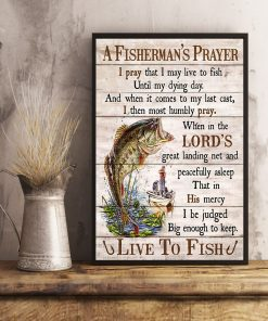 A Fisherman's Prayer I pray that I may live to fish until my dying day And when it comes to my last cast I then most humbly pray poster 4