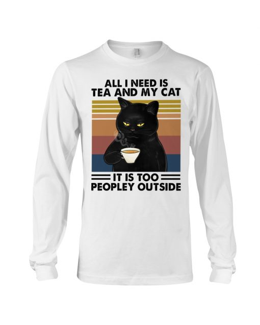 All I need is tea and my cat It is too peopley outside long sleeve