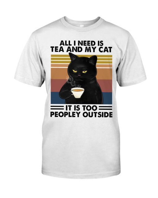 All I need is tea and my cat It is too peopley outside shirt