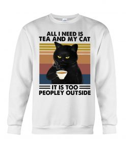 All I need is tea and my cat It is too peopley outside sweatshirt