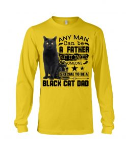 Any man can be a father but it takes someone special to be a black cat dad long sleeve