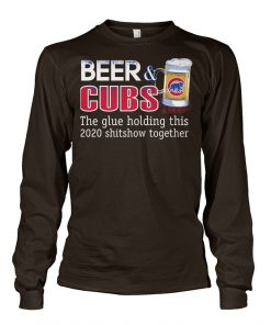 Beer Chicago Cubs The glue holding this 2020 shitshow together long sleeve