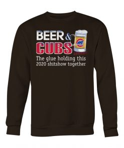 Beer Chicago Cubs The glue holding this 2020 shitshow together sweatshirt