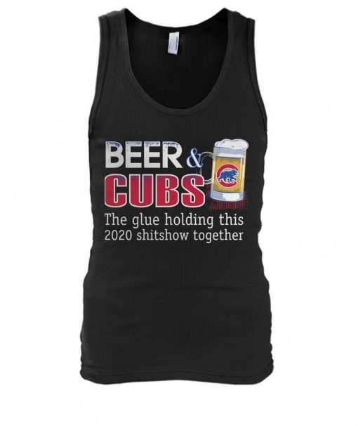 Beer Chicago Cubs The glue holding this 2020 shitshow together tank top