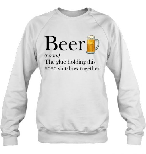 Beer definition The glue holding this 2020 shitshow together Sweatshirt