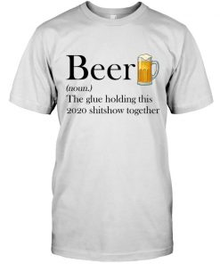 Beer definition The glue holding this 2020 shitshow together T-shirt