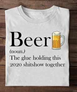 Beer definition The glue holding this 2020 shitshow together shirt