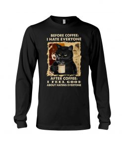 Before coffee I hate everyone after coffee I feel good about hating everyone Cat long sleeve